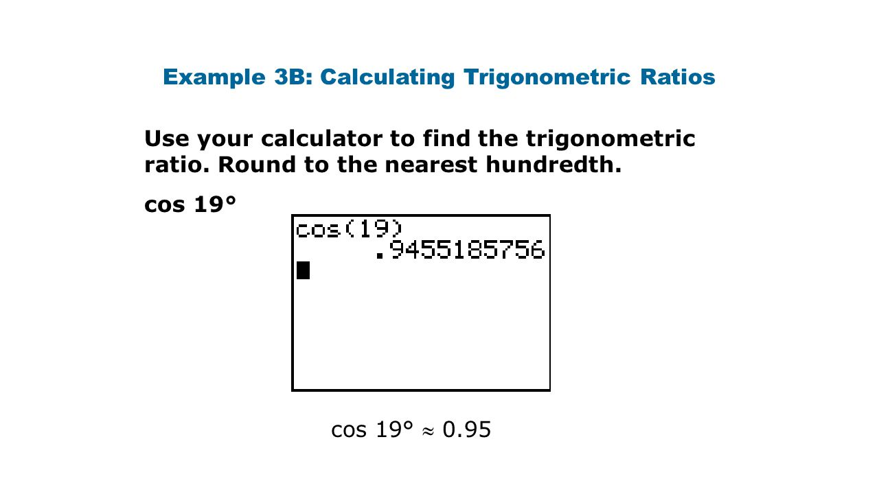 Example 3B: Calculating Trigonometric Ratios Use your calculator to find the trigonometric ratio. Round to the nearest hundredth. cos 19° cos 19°  0.