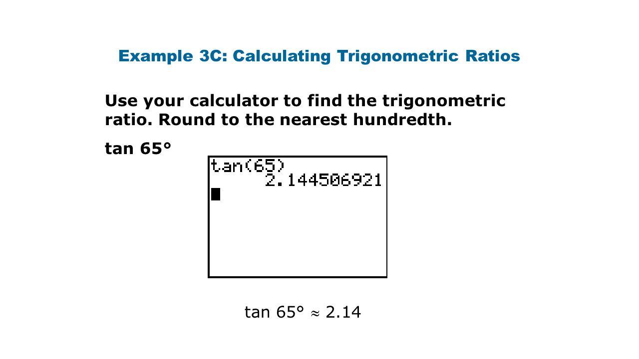 Example 3C: Calculating Trigonometric Ratios Use your calculator to find the trigonometric ratio. Round to the nearest hundredth. tan 65° tan 65°  2.