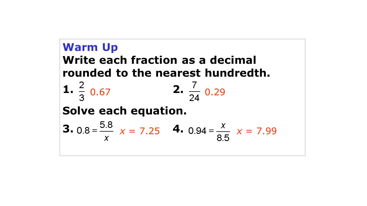 Warm Up Write each fraction as a decimal rounded to the nearest hundredth. 1. 2. Solve each equation. 3. 4. 0.670.29 x = 7.25x = 7.99
