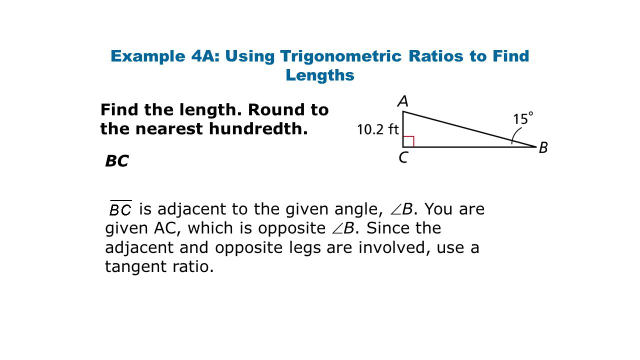 Example 4A: Using Trigonometric Ratios to Find Lengths Find the length. Round to the nearest hundredth. BC is adjacent to the given angle, B. You are