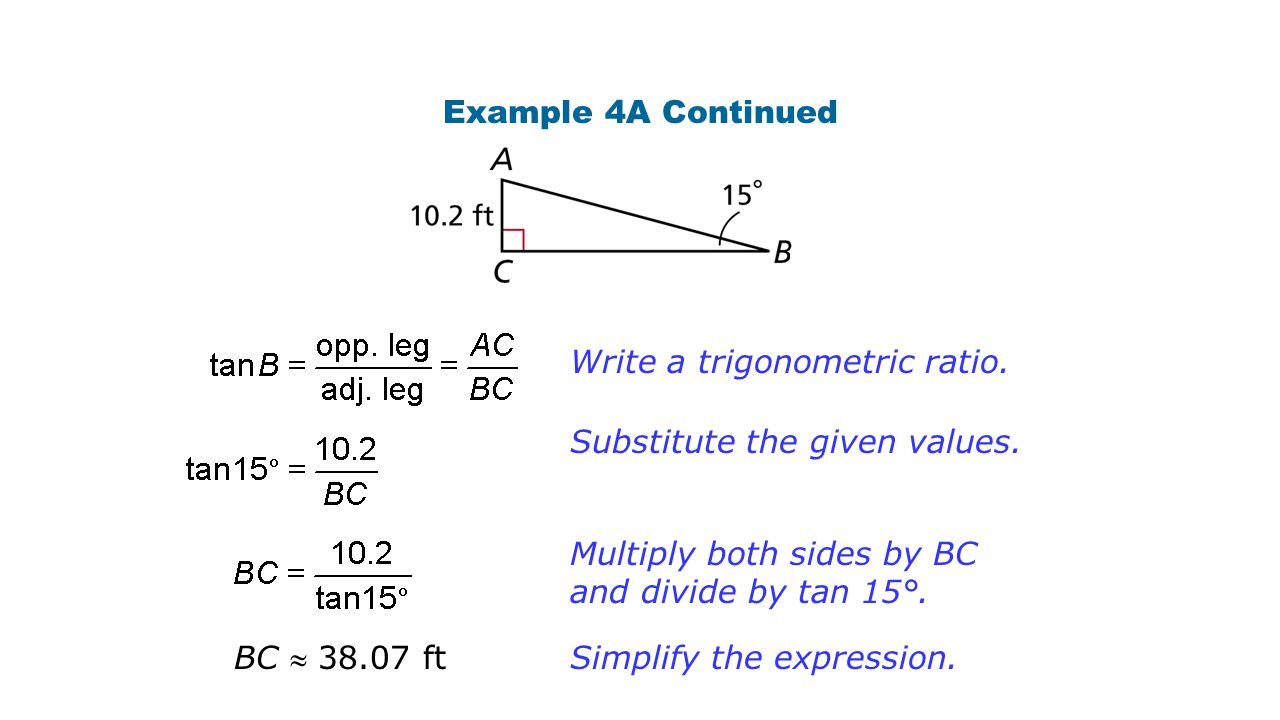 Example 4A Continued BC  38.07 ft Write a trigonometric ratio. Substitute the given values. Multiply both sides by BC and divide by tan 15°. Simplify