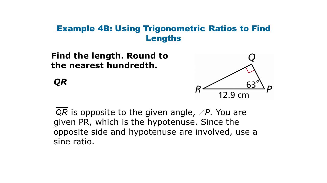 Example 4B: Using Trigonometric Ratios to Find Lengths Find the length. Round to the nearest hundredth. QR is opposite to the given angle, P. You are