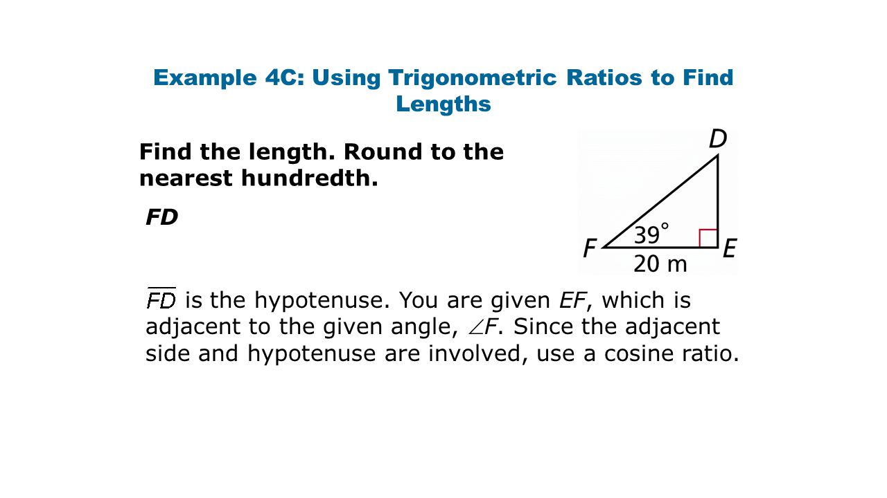 Example 4C: Using Trigonometric Ratios to Find Lengths Find the length. Round to the nearest hundredth. FD is the hypotenuse. You are given EF, which