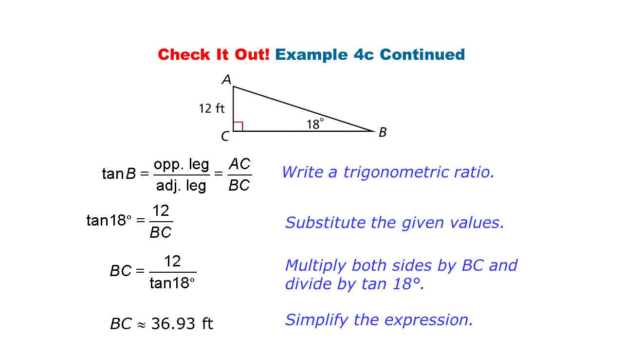Check It Out! Example 4c Continued Write a trigonometric ratio. Substitute the given values. Multiply both sides by BC and divide by tan 18°. Simplify