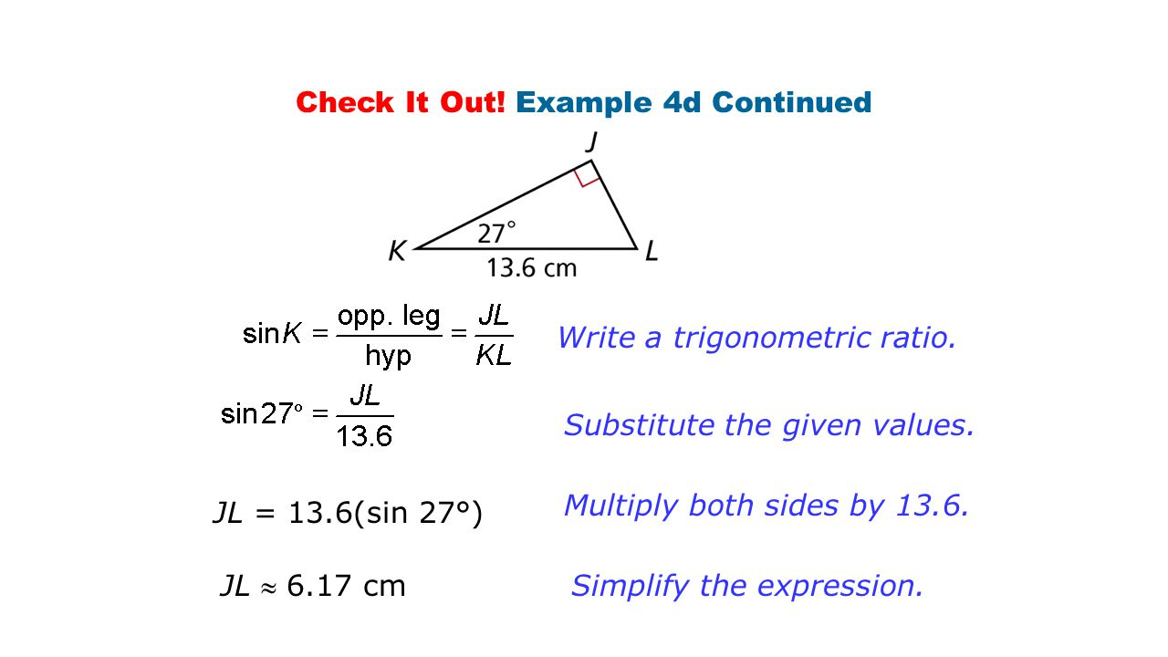 Check It Out! Example 4d Continued Write a trigonometric ratio. Substitute the given values. Multiply both sides by 13.6. Simplify the expression. JL