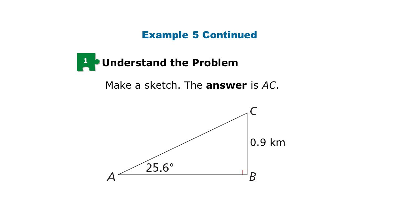 1 Understand the Problem Make a sketch. The answer is AC. Example 5 Continued 0.9 km