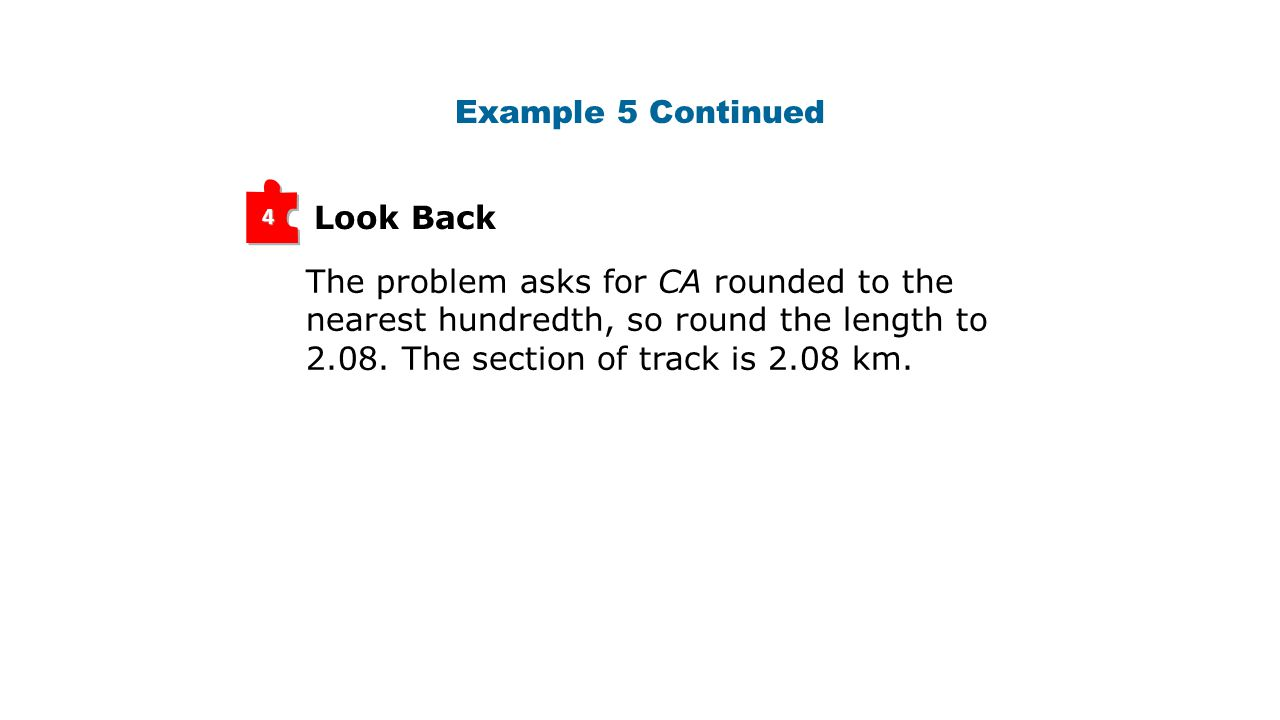 Look Back 4 The problem asks for CA rounded to the nearest hundredth, so round the length to 2.08. The section of track is 2.08 km. Example 5 Continue
