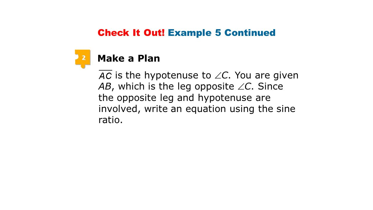 2 Make a Plan Check It Out.Example 5 Continued is the hypotenuse to C.