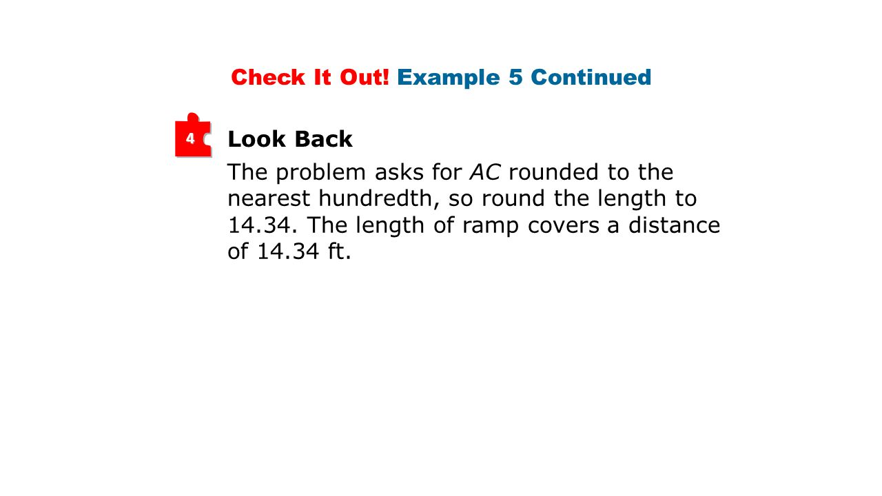 Look Back 4 The problem asks for AC rounded to the nearest hundredth, so round the length to 14.34. The length of ramp covers a distance of 14.34 ft.