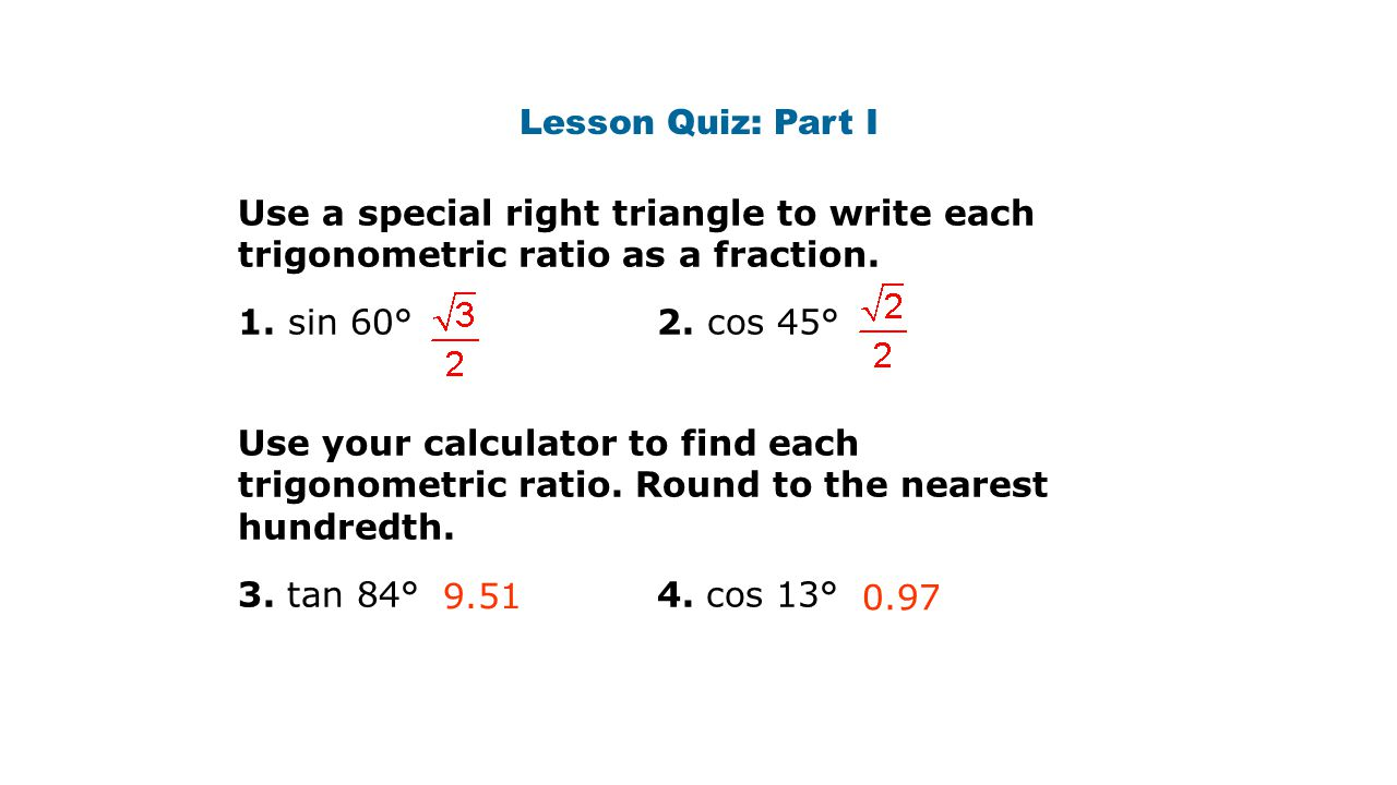 Lesson Quiz: Part I Use a special right triangle to write each trigonometric ratio as a fraction.