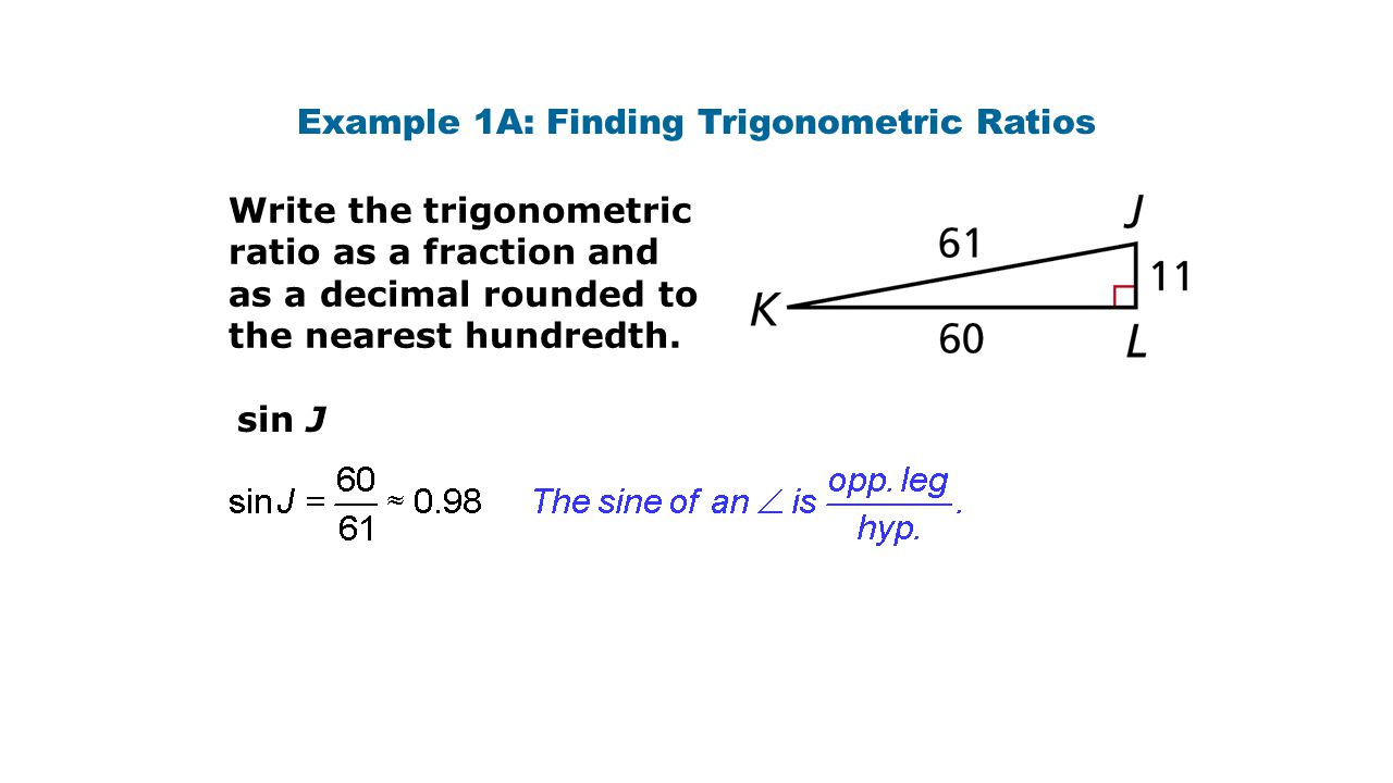 Example 1A: Finding Trigonometric Ratios Write the trigonometric ratio as a fraction and as a decimal rounded to the nearest hundredth. sin J