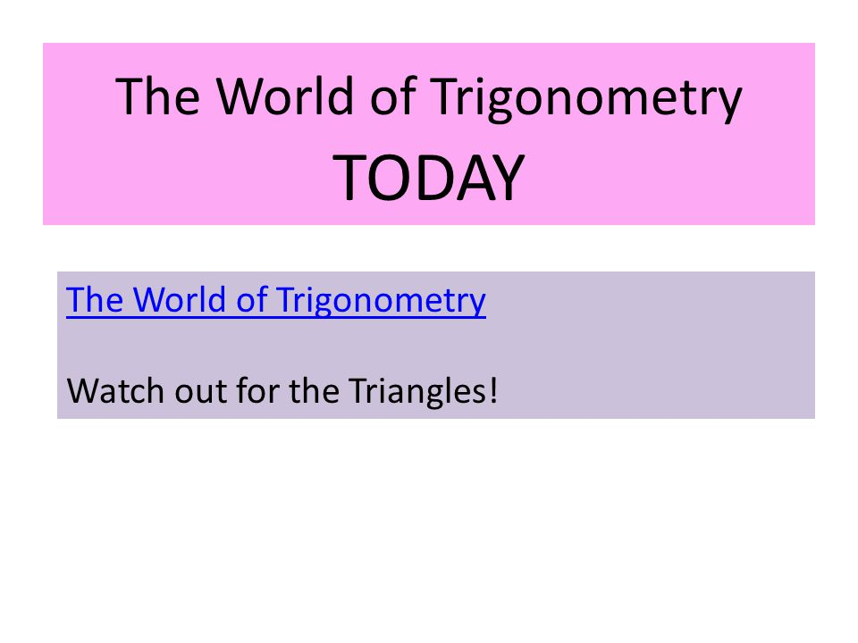 The World of Trigonometry TODAY The World of Trigonometry Watch out for the Triangles!