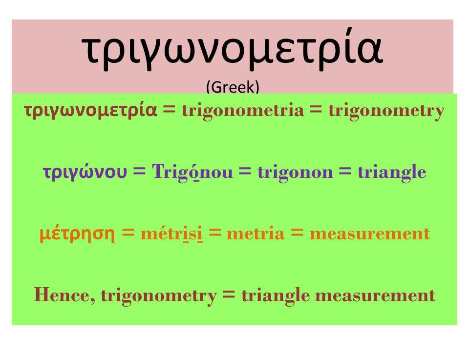 τριγωνομετρία (Greek) τριγωνομετρία = trigonometria = trigonometry τριγώνου = Trigó ̱ nou = trigonon = triangle μέτρηση = métri ̱ si ̱ = metria = measurement Hence, trigonometry = triangle measurement