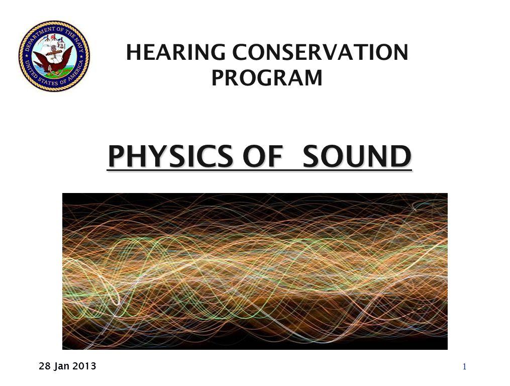 PHYSICS OF SOUND PHYSICS OF SOUND HEARING CONSERVATION PROGRAM 1 28 Jan 2013