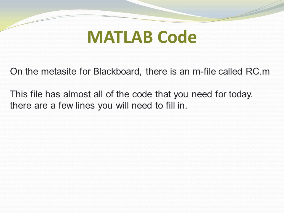 MATLAB Code On the metasite for Blackboard, there is an m-file called RC.m This file has almost all of the code that you need for today.