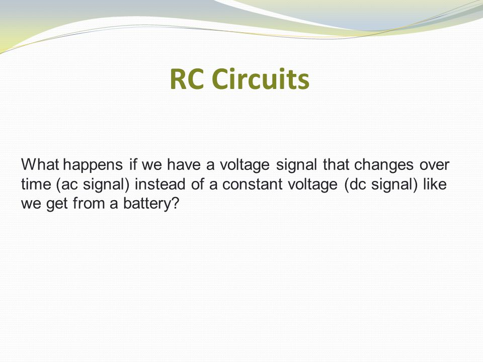 RC Circuits What happens if we have a voltage signal that changes over time (ac signal) instead of a constant voltage (dc signal) like we get from a battery