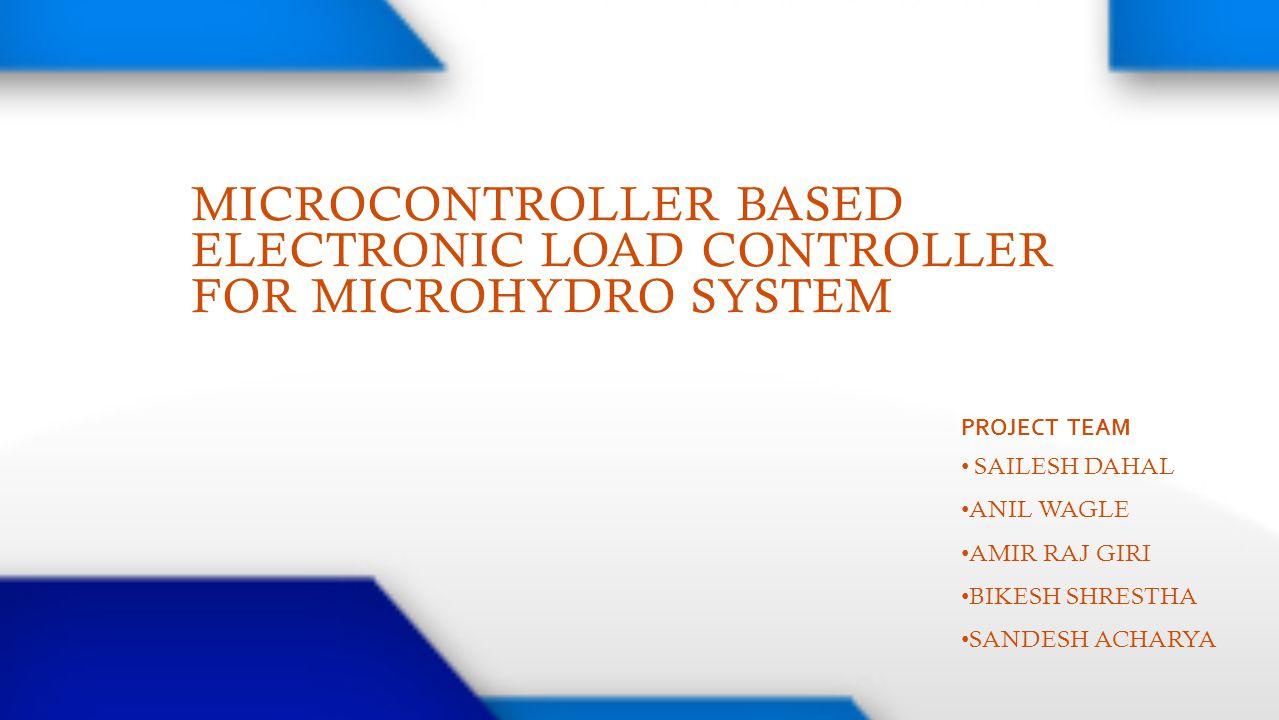 MICROCONTROLLER BASED ELECTRONIC LOAD CONTROLLER FOR MICROHYDRO SYSTEM PROJECT TEAM SAILESH DAHAL ANIL WAGLE AMIR RAJ GIRI BIKESH SHRESTHA SANDESH ACH
