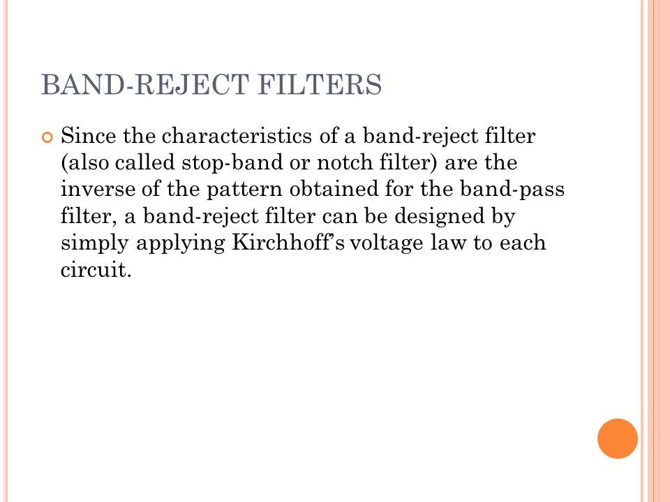 BAND-REJECT FILTERS Since the characteristics of a band-reject filter (also called stop-band or notch filter) are the inverse of the pattern obtained for the band-pass filter, a band-reject filter can be designed by simply applying Kirchhoff's voltage law to each circuit.