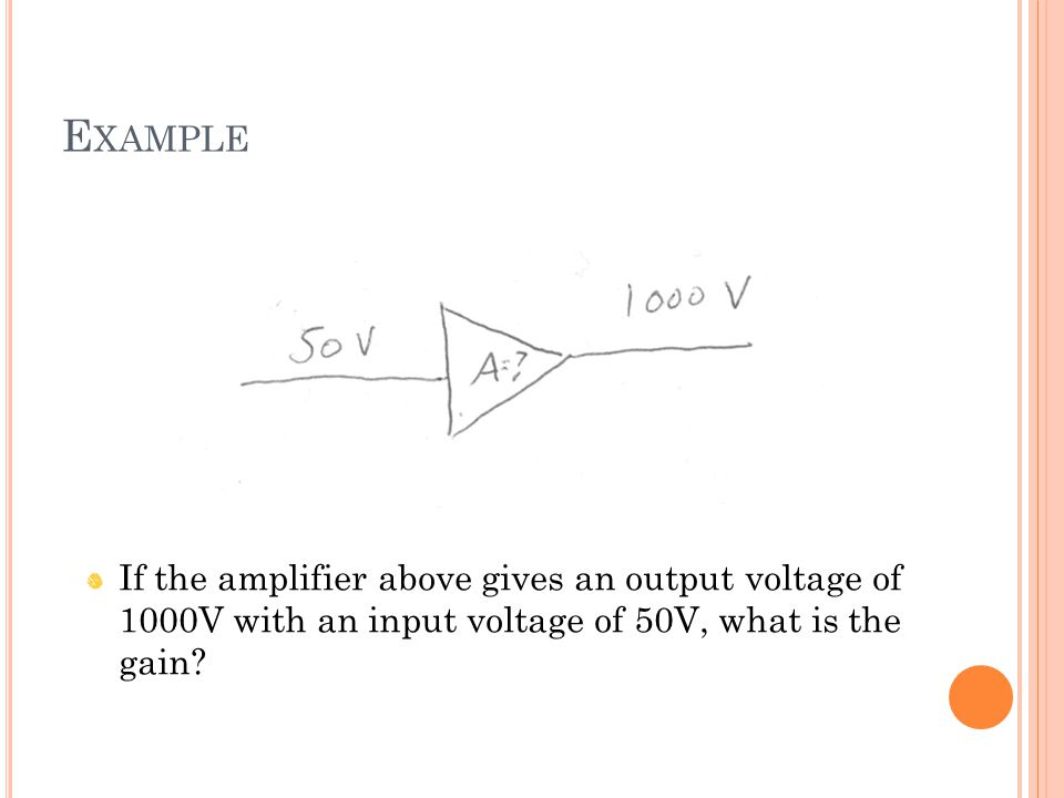 E XAMPLE If the amplifier above gives an output voltage of 1000V with an input voltage of 50V, what is the gain