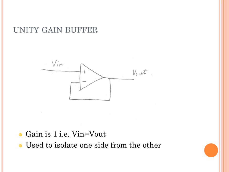 UNITY GAIN BUFFER Gain is 1 i.e. Vin=Vout Used to isolate one side from the other