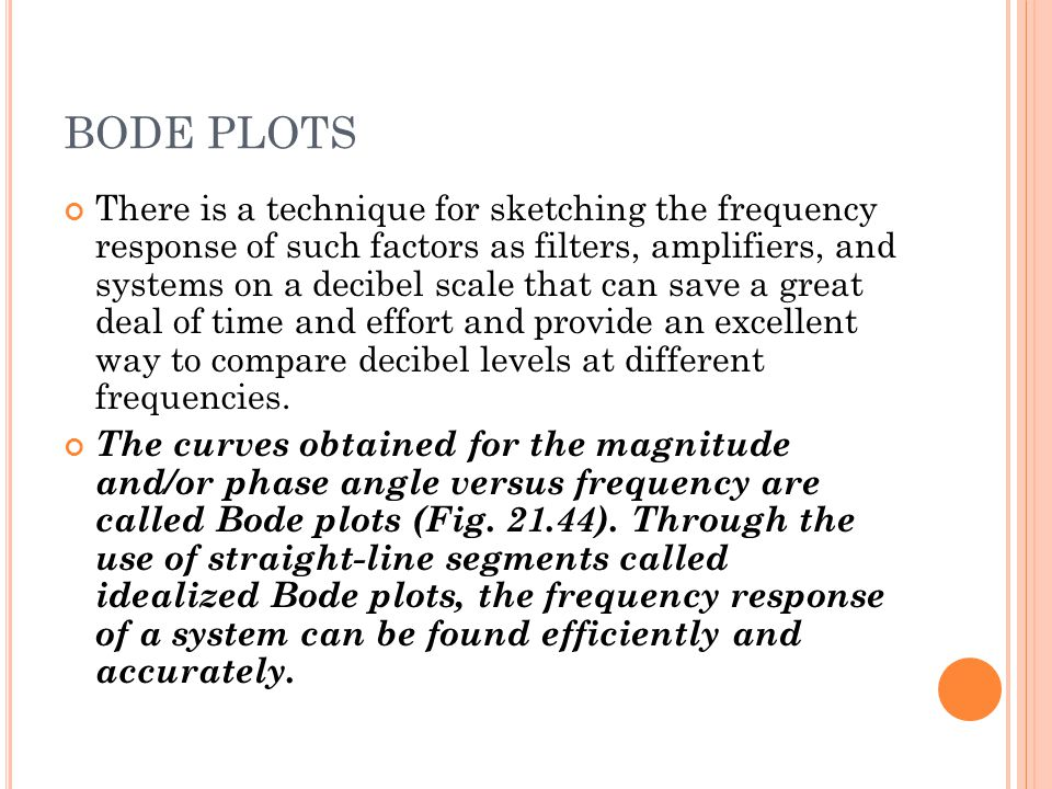 BODE PLOTS There is a technique for sketching the frequency response of such factors as filters, amplifiers, and systems on a decibel scale that can save a great deal of time and effort and provide an excellent way to compare decibel levels at different frequencies.