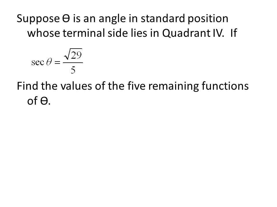 Suppose Ѳ is an angle in standard position whose terminal side lies in Quadrant IV. If Find the values of the five remaining functions of Ѳ.