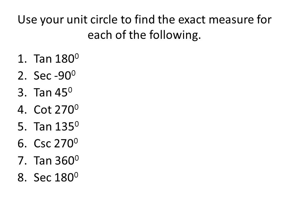 Use your unit circle to find the exact measure for each of the following. 1.Tan 180 0 2.Sec -90 0 3.Tan 45 0 4.Cot 270 0 5.Tan 135 0 6.Csc 270 0 7.Tan