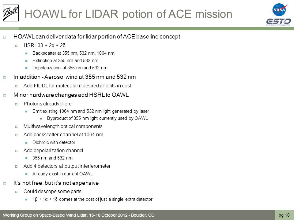 HOAWL for LIDAR potion of ACE mission  HOAWL can deliver data for lidar portion of ACE baseline concept  HSRL 3β + 2α + 2δ Backscatter at 355 nm, 532 nm, 1064 nm Extinction at 355 nm and 532 nm Depolarization at 355 nm and 532 nm  In addition - Aerosol wind at 355 nm and 532 nm  Add FIDDL for molecular if desired and fits in cost  Minor hardware changes add HSRL to OAWL  Photons already there Emit existing 1064 nm and 532 nm light generated by laser Byproduct of 355 nm light currently used by OAWL  Multiwavelength optical components  Add backscatter channel at 1064 nm Dichroic with detector  Add depolarization channel 355 nm and 532 nm  Add 4 detectors at output interferometer Already exist in current OAWL  It's not free, but it's not expensive  Could descope some parts 1β + 1α + 1δ comes at the cost of just a single extra detector pg 18 Working Group on Space-Based Wind Lidar, 16-18 October 2012 - Boulder, CO
