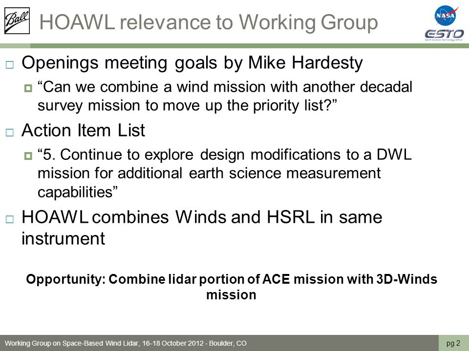 HOAWL relevance to Working Group pg 2 Working Group on Space-Based Wind Lidar, 16-18 October 2012 - Boulder, CO  Openings meeting goals by Mike Hardesty  Can we combine a wind mission with another decadal survey mission to move up the priority list  Action Item List  5.