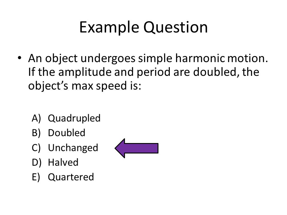 Example Question An object undergoes simple harmonic motion. If the amplitude and period are doubled, the object's max speed is: A)Quadrupled B)Double