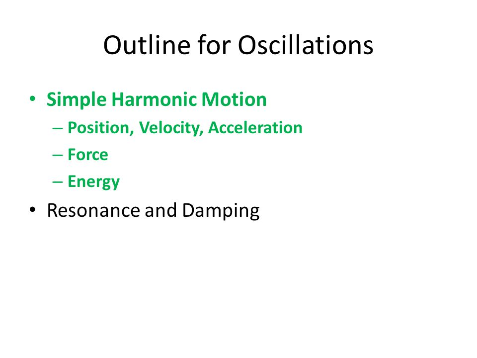 Outline for Oscillations Simple Harmonic Motion – Position, Velocity, Acceleration – Force – Energy Resonance and Damping