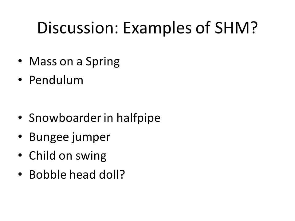 Discussion: Examples of SHM? Mass on a Spring Pendulum Snowboarder in halfpipe Bungee jumper Child on swing Bobble head doll?
