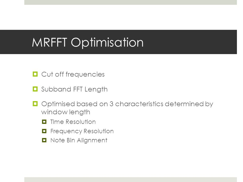 MRFFT Optimisation  Cut off frequencies  Subband FFT Length  Optimised based on 3 characteristics determined by window length  Time Resolution  Frequency Resolution  Note Bin Alignment