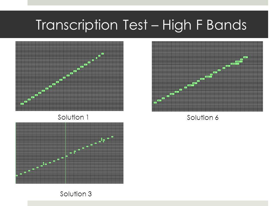 Transcription Test – High F Bands Solution 1 Solution 3 Solution 6