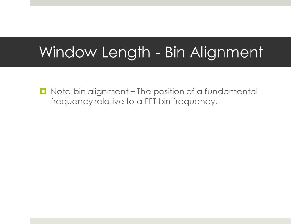 Window Length - Bin Alignment  Note-bin alignment – The position of a fundamental frequency relative to a FFT bin frequency.