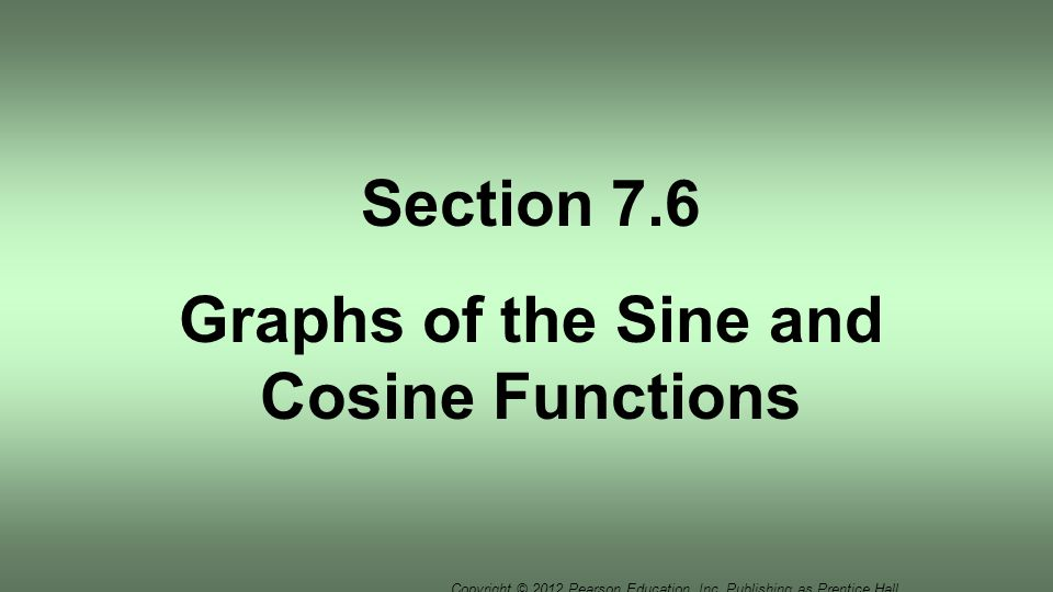 Copyright © 2012 Pearson Education, Inc. Publishing as Prentice Hall. Section 7.6 Graphs of the Sine and Cosine Functions