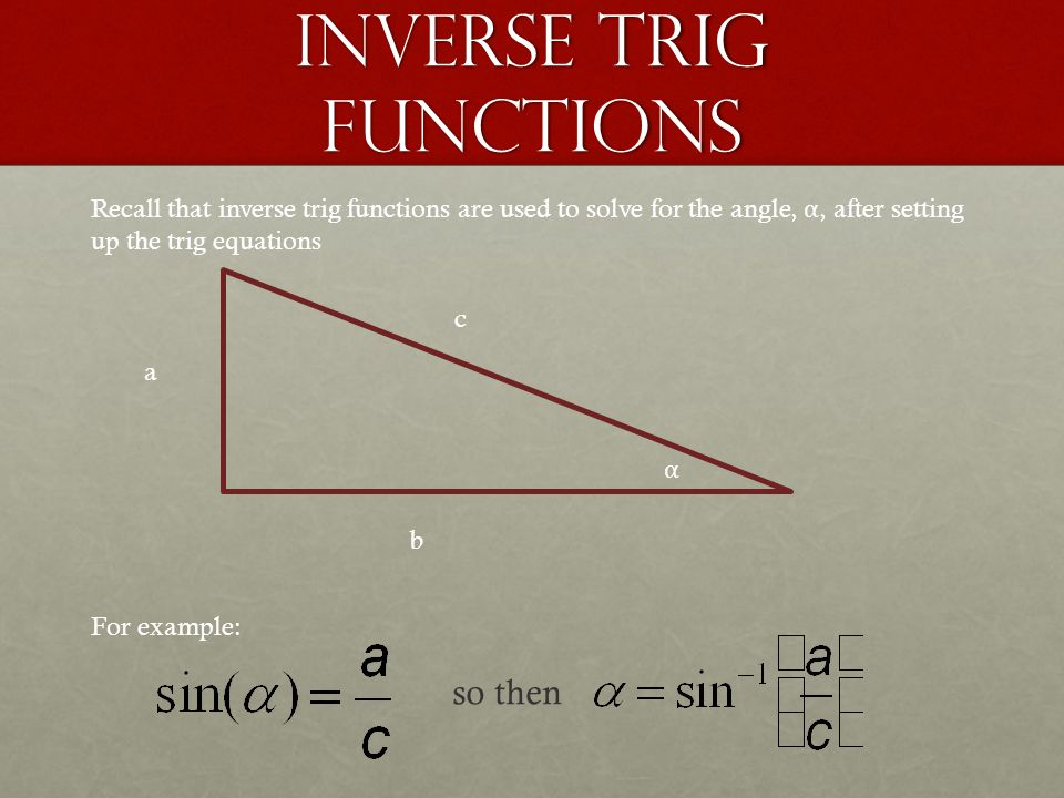 Inverse Trig Functions a b c For example: so then