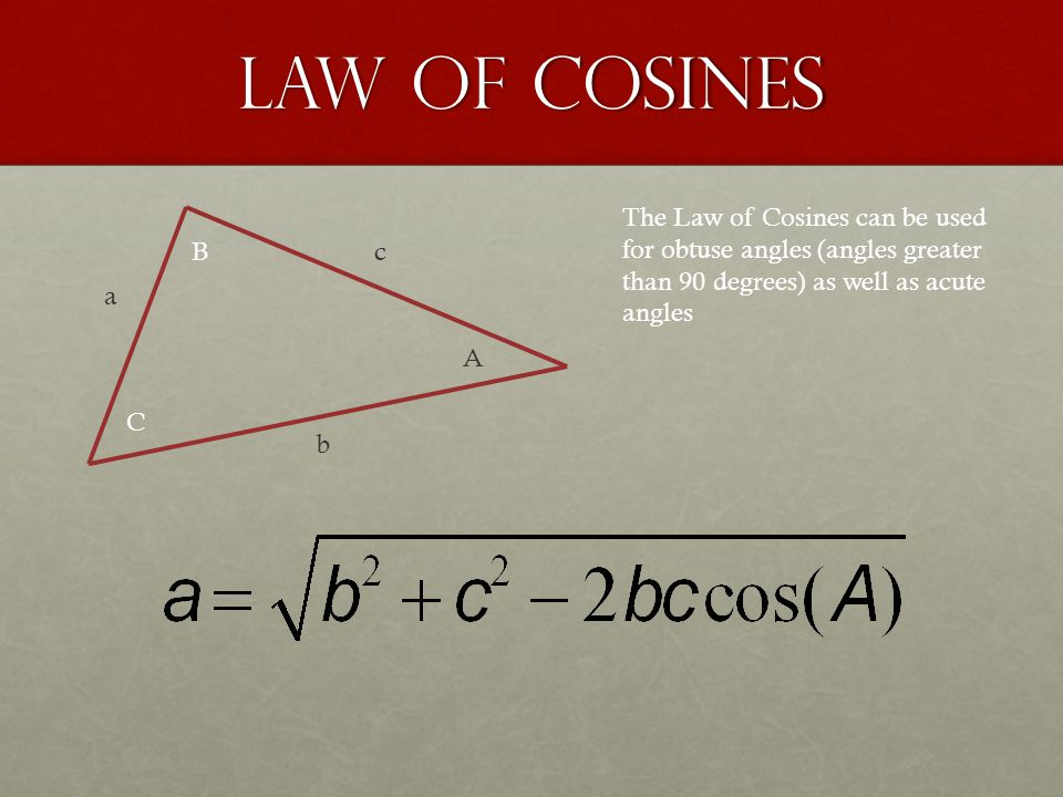 Law of Cosines a b c A B C The Law of Cosines can be used for obtuse angles (angles greater than 90 degrees) as well as acute angles