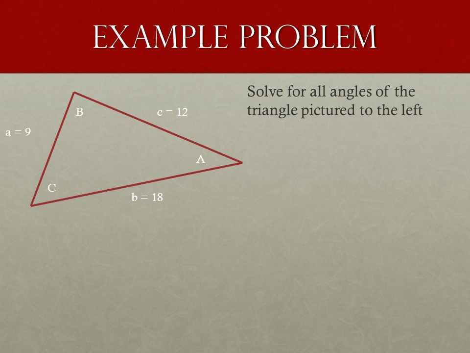 Example Problem a = 9 b = 18 c = 12 A B C Solve for all angles of the triangle pictured to the left
