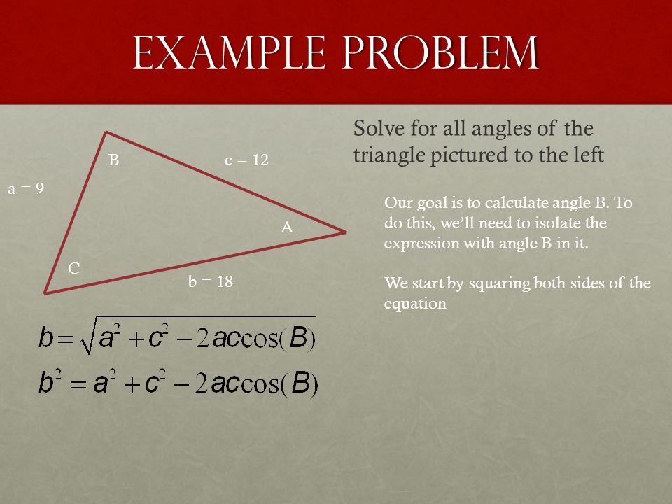 Example Problem a = 9 b = 18 c = 12 A B C Solve for all angles of the triangle pictured to the left Our goal is to calculate angle B. To do this, we'l
