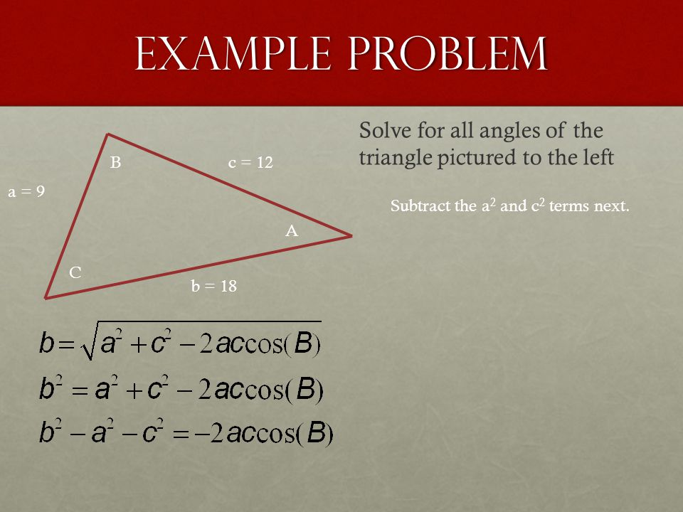 Example Problem a = 9 b = 18 c = 12 A B C Solve for all angles of the triangle pictured to the left Subtract the a 2 and c 2 terms next.