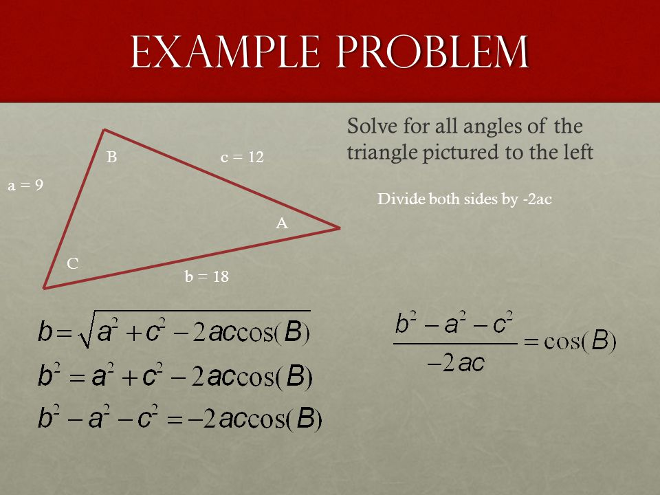 Example Problem a = 9 b = 18 c = 12 A B C Solve for all angles of the triangle pictured to the left Divide both sides by -2ac