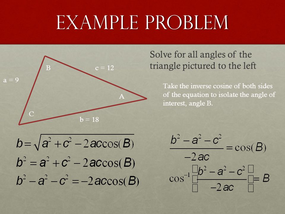 Example Problem a = 9 b = 18 c = 12 A B C Solve for all angles of the triangle pictured to the left Take the inverse cosine of both sides of the equat
