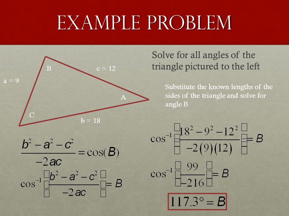 Example Problem a = 9 b = 18 c = 12 A B C Solve for all angles of the triangle pictured to the left Substitute the known lengths of the sides of the t