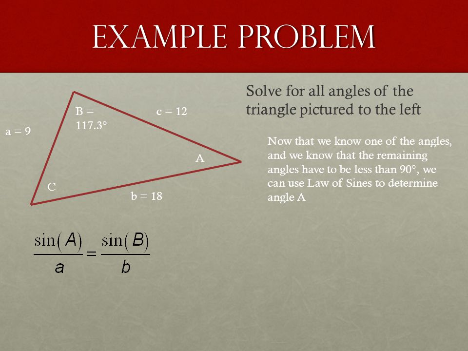 Example Problem a = 9 b = 18 c = 12 A B = 117.3° C Solve for all angles of the triangle pictured to the left Now that we know one of the angles, and w