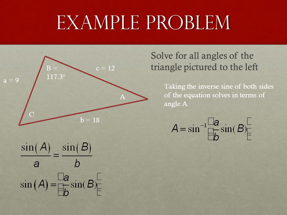 Example Problem a = 9 b = 18 c = 12 A B = 117.3° C Solve for all angles of the triangle pictured to the left Taking the inverse sine of both sides of