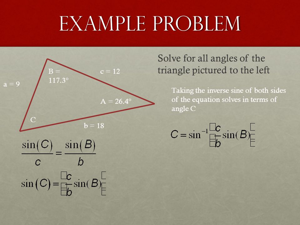 Example Problem a = 9 b = 18 c = 12 A = 26.4° B = 117.3° C Solve for all angles of the triangle pictured to the left Taking the inverse sine of both s