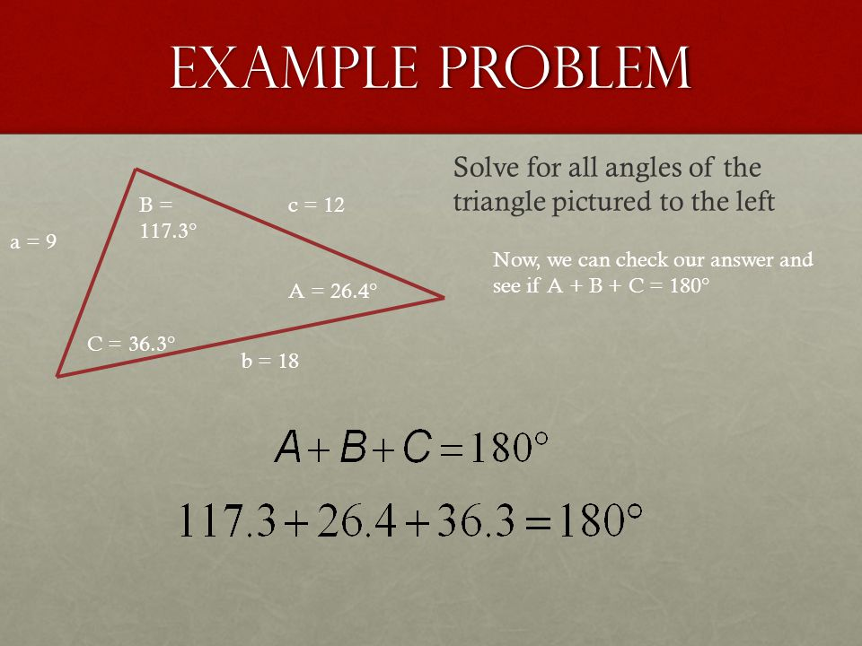 Example Problem a = 9 b = 18 c = 12B = 117.3° C = 36.3° Solve for all angles of the triangle pictured to the left Now, we can check our answer and see