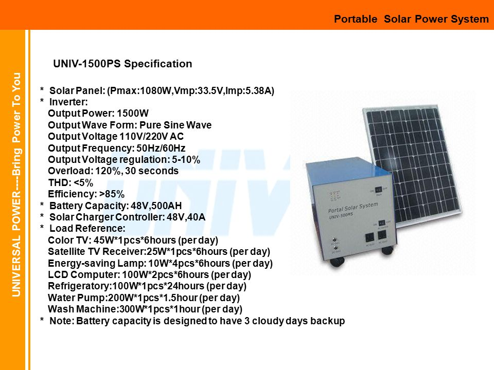 UNIVERSAL POWER----Bring Power To You Portable Solar Power System * Solar Panel: (Pmax:1080W,Vmp:33.5V,Imp:5.38A) * Inverter: Output Power: 1500W Output Wave Form: Pure Sine Wave Output Voltage 110V/220V AC Output Frequency: 50Hz/60Hz Output Voltage regulation: 5-10% Overload: 120%, 30 seconds THD: <5% Efficiency: >85% * Battery Capacity: 48V,500AH * Solar Charger Controller: 48V,40A * Load Reference: Color TV: 45W*1pcs*6hours (per day) Satellite TV Receiver:25W*1pcs*6hours (per day) Energy-saving Lamp: 10W*4pcs*6hours (per day) LCD Computer: 100W*2pcs*6hours (per day) Refrigeratory:100W*1pcs*24hours (per day) Water Pump:200W*1pcs*1.5hour (per day) Wash Machine:300W*1pcs*1hour (per day) * Note: Battery capacity is designed to have 3 cloudy days backup UNIV-1500PS Specification