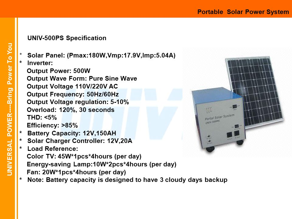UNIVERSAL POWER----Bring Power To You * Solar Panel: (Pmax:180W,Vmp:17.9V,Imp:5.04A) * Inverter: Output Power: 500W Output Wave Form: Pure Sine Wave Output Voltage 110V/220V AC Output Frequency: 50Hz/60Hz Output Voltage regulation: 5-10% Overload: 120%, 30 seconds THD: <5% Efficiency: >85% * Battery Capacity: 12V,150AH * Solar Charger Controller: 12V,20A * Load Reference: Color TV: 45W*1pcs*4hours (per day) Energy-saving Lamp:10W*2pcs*4hours (per day) Fan: 20W*1pcs*4hours (per day) * Note: Battery capacity is designed to have 3 cloudy days backup Portable Solar Power System UNIV-500PS Specification